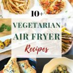 Collage with 6 food images of 10+ vegetarian air fryer recipes